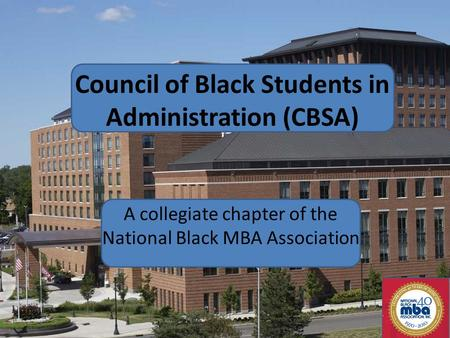 Council of Black Students in Administration (CBSA) A collegiate chapter of the National Black MBA Association.
