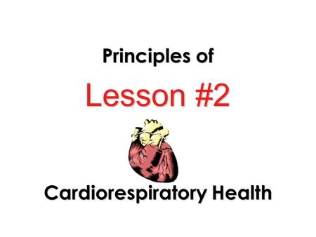 Lesson #2 Principles of Cardiorespiratory Health.