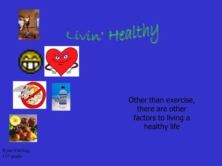 Ryan Sterling 11 th grade Other than exercise, there are other factors to living a healthy life.