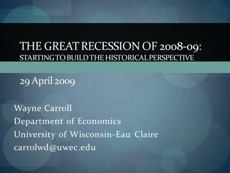 Wayne Carroll Department of Economics University of Wisconsin-Eau Claire THE GREAT RECESSION OF 2008-09: STARTING TO BUILD THE HISTORICAL.