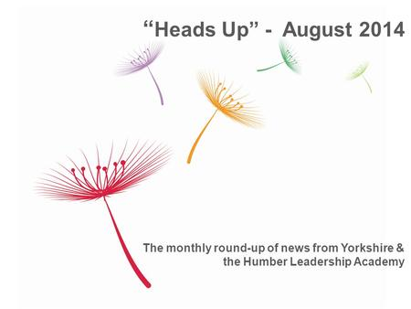 "The monthly round-up of news from Yorkshire & the Humber Leadership Academy "" Heads Up"" - August 2014."