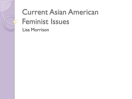 Current Asian American Feminist Issues Lisa Morrison.