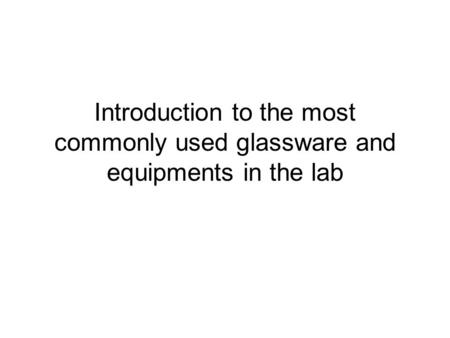 Introduction to the most commonly used glassware and equipments in the lab.