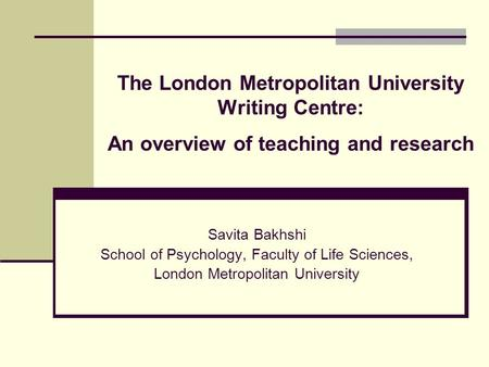 The London Metropolitan University Writing Centre: An overview of teaching and research Savita Bakhshi School of Psychology, Faculty of Life Sciences,