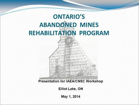 ONTARIO'S ABANDONED MINES REHABILITATION PROGRAM Presentation for IAEA/CNSC Workshop Elliot Lake, ON May 1, 2014.
