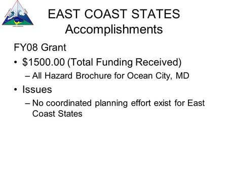 EAST COAST STATES Accomplishments FY08 Grant $1500.00 (Total Funding Received) –All Hazard Brochure for Ocean City, MD Issues –No coordinated planning.