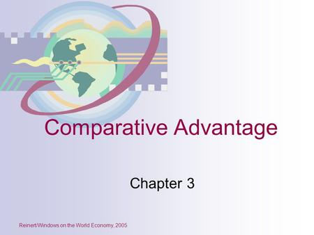 Reinert/Windows on the World Economy, 2005 Comparative Advantage Chapter 3.