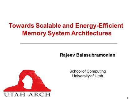 1 Towards Scalable and Energy-Efficient Memory System Architectures Rajeev Balasubramonian School of Computing University of Utah.