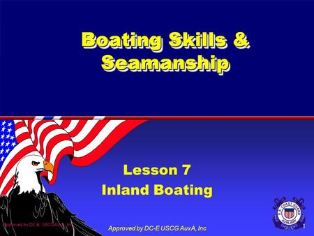 Approved by DC-E. USCGAuxA, Inc Approved by DC-E USCG AuxA, Inc 1 Boating Skills & Seamanship Lesson 7 Inland Boating.