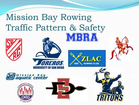 Mission Bay Rowing Traffic Pattern & Safety. Introduction Who we are ZLAC Masters & Jrs., SDRC Masters & Jrs., UCSD Men, UCSD Women, USD Men, USD Women,