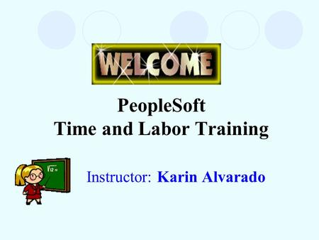 PeopleSoft Time and Labor Training Instructor: Karin Alvarado.