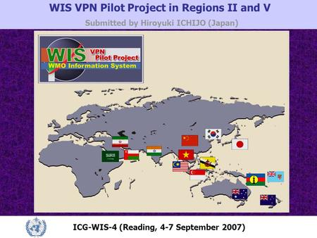 WIS VPN Pilot Project in Regions II and V Submitted by Hiroyuki ICHIJO (Japan) ICG-WIS-4 (Reading, 4-7 September 2007)