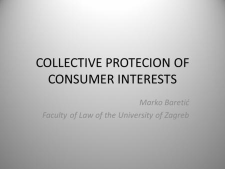 COLLECTIVE PROTECION OF CONSUMER INTERESTS Marko Baretić Faculty of Law of the University of Zagreb.