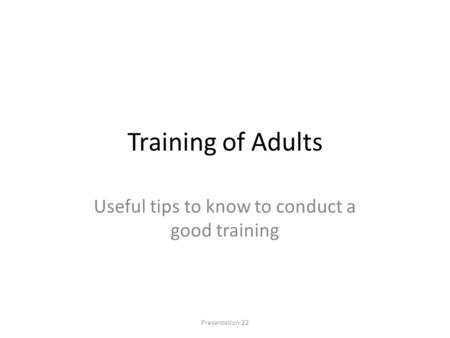 Training of Adults Useful tips to know to conduct a good training Presentation 22.
