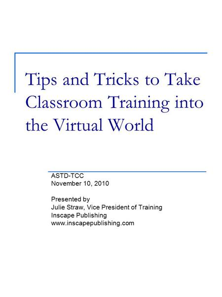Tips and Tricks to Take Classroom Training into the Virtual World ASTD-TCC November 10, 2010 Presented by Julie Straw, Vice President of Training Inscape.
