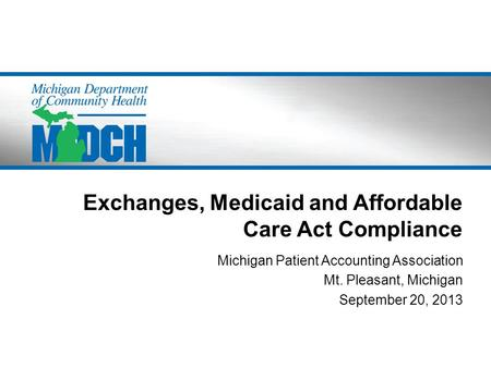 Exchanges, Medicaid and Affordable Care Act Compliance Michigan Patient Accounting Association Mt. Pleasant, Michigan September 20, 2013.
