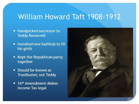 William Howard Taft 1908-1912 Handpicked successor to Teddy Roosevelt Installed new bathtub to fit his girth Kept the Republican party together Should.