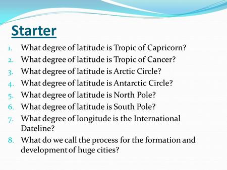 Starter 1. What degree of latitude is Tropic of Capricorn? 2. What degree of latitude is Tropic of Cancer? 3. What degree of latitude is Arctic Circle?