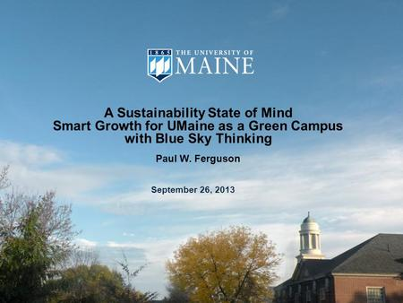 A Sustainability State of Mind Smart Growth for UMaine as a Green Campus with Blue Sky Thinking Paul W. Ferguson September 26, 2013.