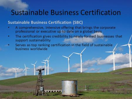 Sustainable Business Certification Sustainable Business Certification (SBC) A comprehensive, intensive offering that brings the corporate professional.
