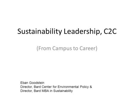 Sustainability Leadership, C2C (From Campus to Career) Eban Goodstein Director, Bard Center for Environmental Policy & Director, Bard MBA in Sustainability.