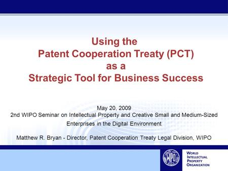 Using the Patent Cooperation Treaty (PCT) as a Strategic Tool for Business Success May 20, 2009 2nd WIPO Seminar on Intellectual Property and Creative.
