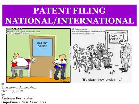 1 PATENT FILING NATIONAL/INTERNATIONAL at Pharmexcil, Ahmedabad 26 th July, 2012 by Andreya Fernandes Gopakumar Nair Associates.