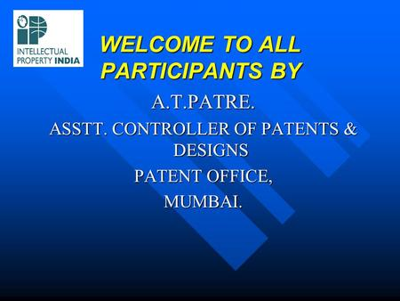WELCOME TO ALL PARTICIPANTS BY A.T.PATRE. ASSTT. CONTROLLER OF PATENTS & DESIGNS PATENT OFFICE, MUMBAI.