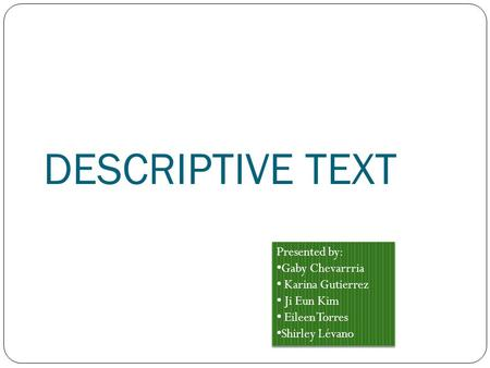DESCRIPTIVE TEXT Presented by: Gaby Chevarrria Karina Gutierrez Ji Eun Kim Eileen Torres Shirley Lévano Presented by: Gaby Chevarrria Karina Gutierrez.