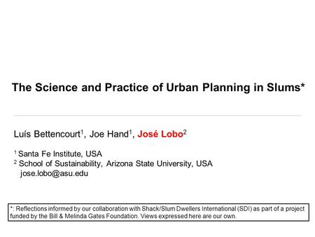 The Science and Practice of Urban Planning in Slums* Luís Bettencourt 1, Joe Hand 1, José Lobo 2 1 Santa Fe Institute, USA 2 School of Sustainability,