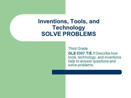 Inventions, Tools, and Technology SOLVE PROBLEMS Third Grade GLE 0307.T/E.1 Describe how tools, technology, and inventions help to answer questions and.