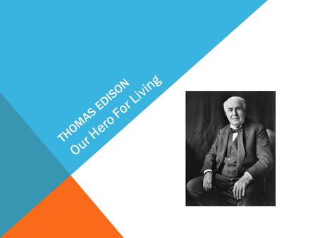 THOMAS EDISON Our Hero For Living. Thomas Edison was born in Ohio, America February 11 th and died in 18 th October when he was 84. He is most famous.