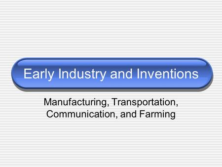 Early Industry and Inventions Manufacturing, Transportation, Communication, and Farming.