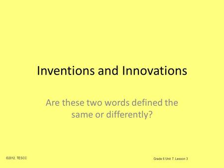 Inventions and Innovations Are these two words defined the same or differently? ©2012, TESCC Grade 6 Unit 7, Lesson 3.
