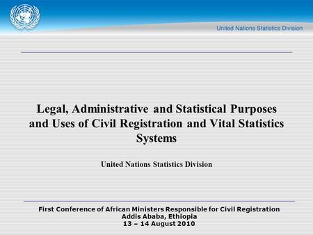 First Conference of African Ministers Responsible for Civil Registration Addis Ababa, Ethiopia 13 – 14 August 2010 Legal, Administrative and Statistical.