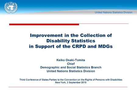 Improvement in the Collection of Disability Statistics in Support of the CRPD and MDGs Keiko Osaki-Tomita Chief Demographic and Social Statistics Branch.