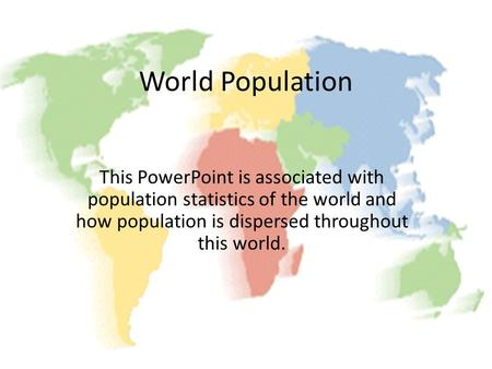 World Population This PowerPoint is associated with population statistics of the world and how population is dispersed throughout this world.