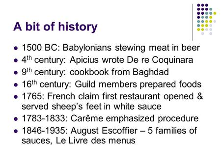 A bit of history 1500 BC: Babylonians stewing meat in beer 4 th century: Apicius wrote De re Coquinara 9 th century: cookbook from Baghdad 16 th century: