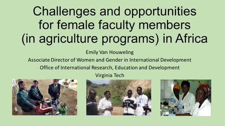 Challenges and opportunities for female faculty members (in agriculture programs) in Africa Emily Van Houweling Associate Director of Women and Gender.