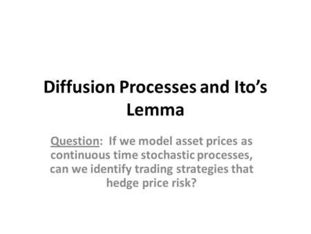 Diffusion Processes and Ito's Lemma Question: If we model asset prices as continuous time stochastic processes, can we identify trading strategies that.