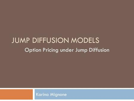 JUMP DIFFUSION MODELS Karina Mignone Option Pricing under Jump Diffusion.