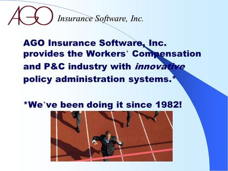 AGO Insurance Software, Inc. provides the Workers ' Compensation and P&C industry with innovative policy administration systems.* *We ' ve been doing it.