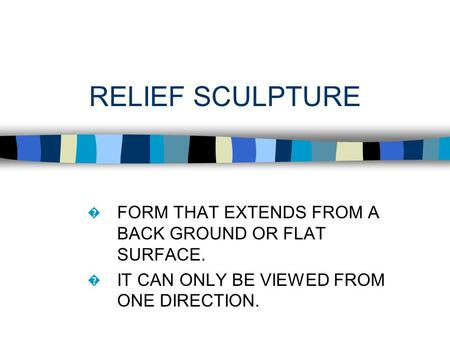 RELIEF SCULPTURE � FORM THAT EXTENDS FROM A BACK GROUND OR FLAT SURFACE. � IT CAN ONLY BE VIEWED FROM ONE DIRECTION.