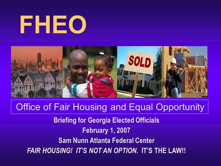 FHEO Office of Fair Housing and Equal Opportunity Briefing for Georgia Elected Officials February 1, 2007 Sam Nunn Atlanta Federal Center FAIR HOUSING!