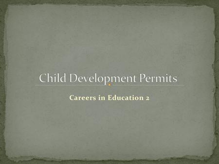Careers in Education 2. Permit given by the California Teacher Credentialing Commission (CTC) Authorizes service in the care, development and instruction.
