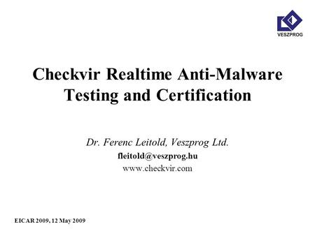 EICAR 2009, 12 May 2009 Checkvir Realtime Anti-Malware Testing and Certification Dr. Ferenc Leitold, Veszprog Ltd.