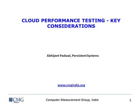 Computer Measurement Group, India 1 1 www.cmgindia.org CLOUD PERFORMANCE TESTING - KEY CONSIDERATIONS Abhijeet Padwal, Persistent Systems.
