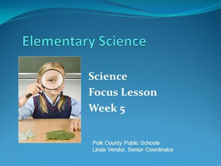 Science Focus Lesson Week 5 Polk County Public Schools Linda Vendur, Senior Coordinator.