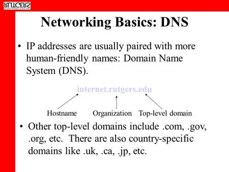 Networking Basics: DNS IP addresses are usually paired with more human-friendly names: Domain Name System (DNS). internet.rutgers.edu HostnameOrganizationTop-level.