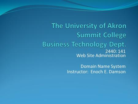2440: 141 Web Site Administration Domain Name System Instructor: Enoch E. Damson.